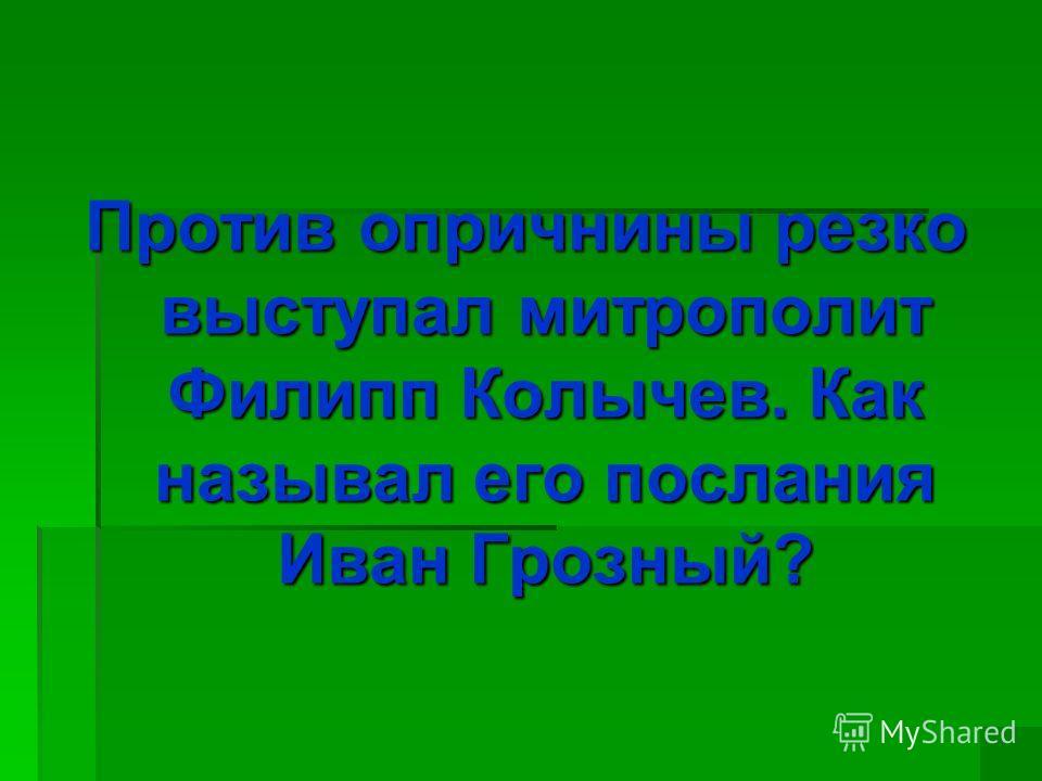 Против опричнины резко выступал митрополит Филипп Колычев. Как называл его послания Иван Грозный?
