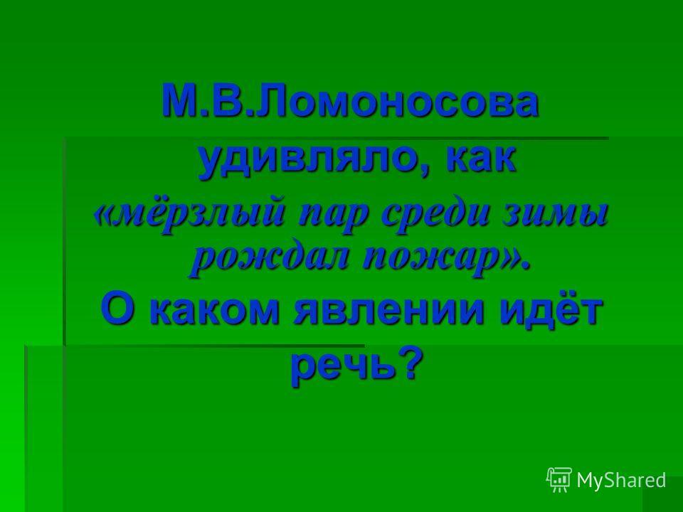 М.В.Ломоносова удивляло, как удивляло, как «мёрзлый пар среди зимы рождал пожар». О каком явлении идёт речь? речь?