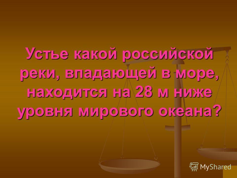 Устье какой российской реки, впадающей в море, находится на 28 м ниже уровня мирового океана?