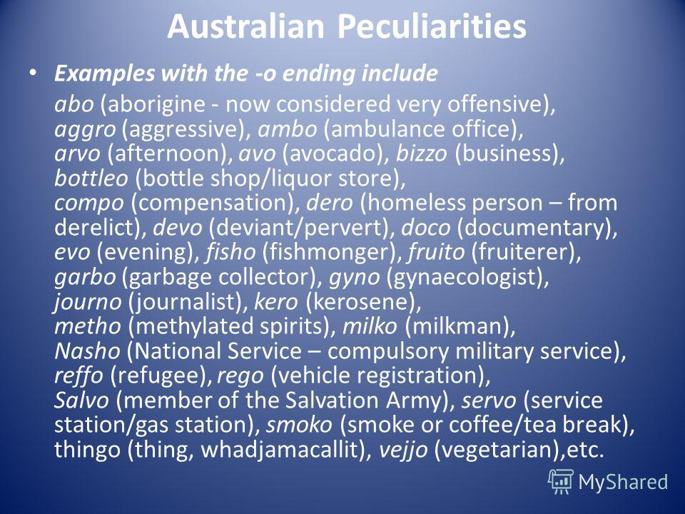 Australian Peculiarities Examples with the -o ending include abo (aborigine - now considered very offensive), aggro (aggressive), ambo (ambulance office), arvo (afternoon), avo (avocado), bizzo (business), bottleo (bottle shop/liquor store), compo (c