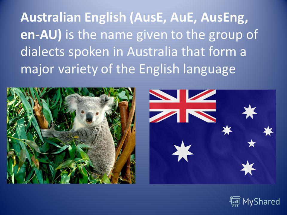 Australian English (AusE, AuE, AusEng, en-AU) is the name given to the group of dialects spoken in Australia that form a major variety of the English language