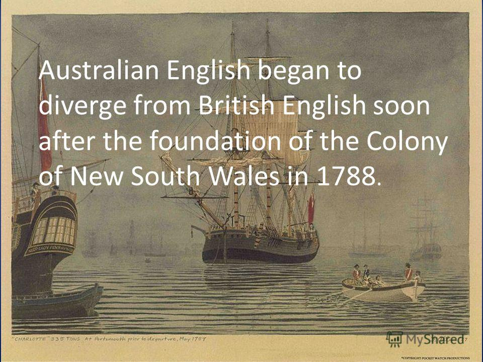 Australian English began to diverge from British English soon after the foundation of the Colony of New South Wales in 1788.