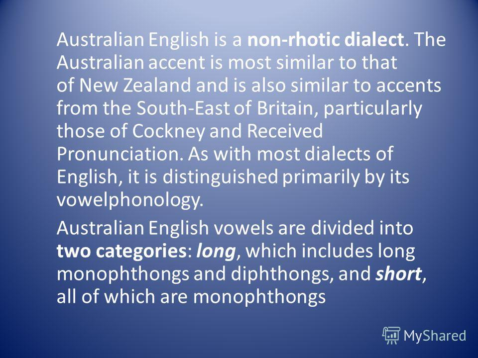 Australian English is a non-rhotic dialect. The Australian accent is most similar to that of New Zealand and is also similar to accents from the South-East of Britain, particularly those of Cockney and Received Pronunciation. As with most dialects of
