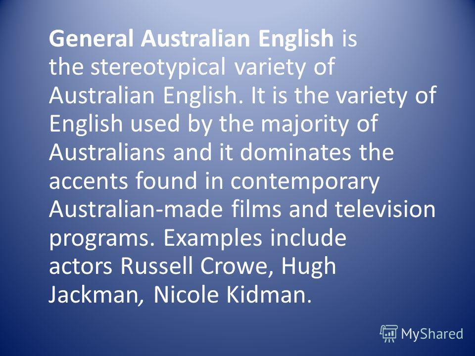 General Australian English is the stereotypical variety of Australian English. It is the variety of English used by the majority of Australians and it dominates the accents found in contemporary Australian-made films and television programs. Examples