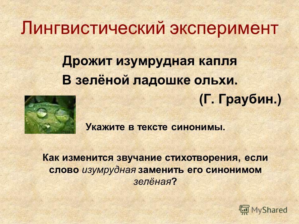 Лингвистический эксперимент Дрожит изумрудная капля В зелёной ладошке ольхи. (Г. Граубин.) Укажите в тексте синонимы. Как изменится звучание стихотворения, если слово изумрудная заменить его синонимом зелёная?