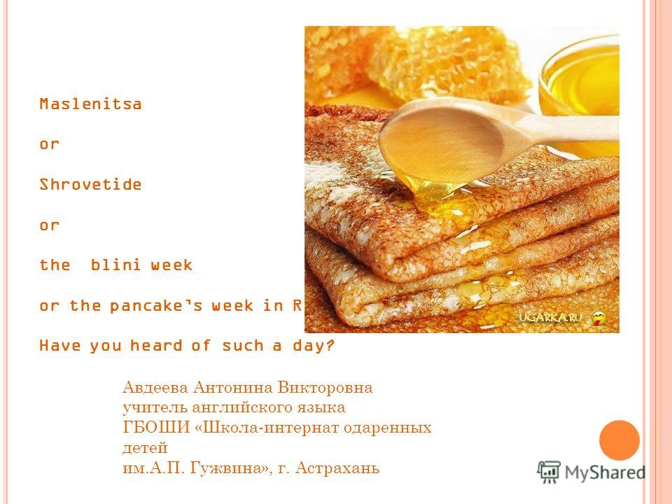 Maslenitsa or Shrovetide or the blini week or the pancakes week in Russia…… Have you heard of such a day? Авдеева Антонина Викторовна учитель английского языка ГБОШИ «Школа-интернат одаренных детей им.А.П. Гужвина», г. Астрахань