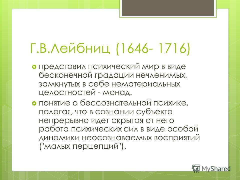 Г.В.Лейбниц (1646- 1716) представил психический мир в виде бесконечной градации нечленимых, замкнутых в себе нематериальных целостностей - монад. понятие о бессознательной психике, полагая, что в сознании субъекта непрерывно идет скрытая от него рабо