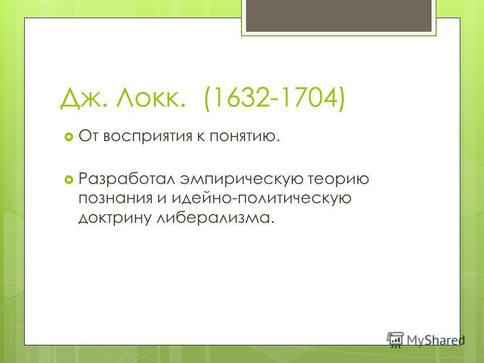 Дж. Локк. (1632-1704) От восприятия к понятию. Разработал эмпирическую теорию познания и идейно-политическую доктрину либерализма.