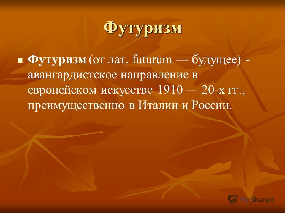 Футуризм Футуризм (от лат. futurum будущее) - авангардистское направление в европейском искусстве 1910 20-х гг., преимущественно в Италии и России.