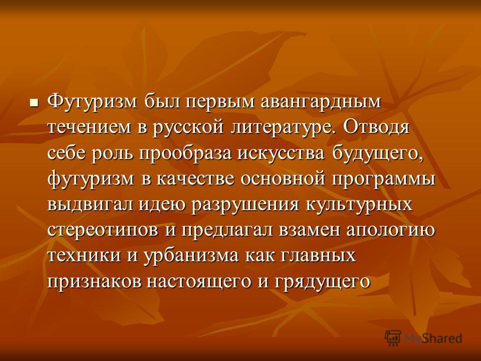 Футуризм был первым авангардным течением в русской литературе. Отводя себе роль прообраза искусства будущего, футуризм в качестве основной программы выдвигал идею разрушения культурных стереотипов и предлагал взамен апологию техники и урбанизма как г