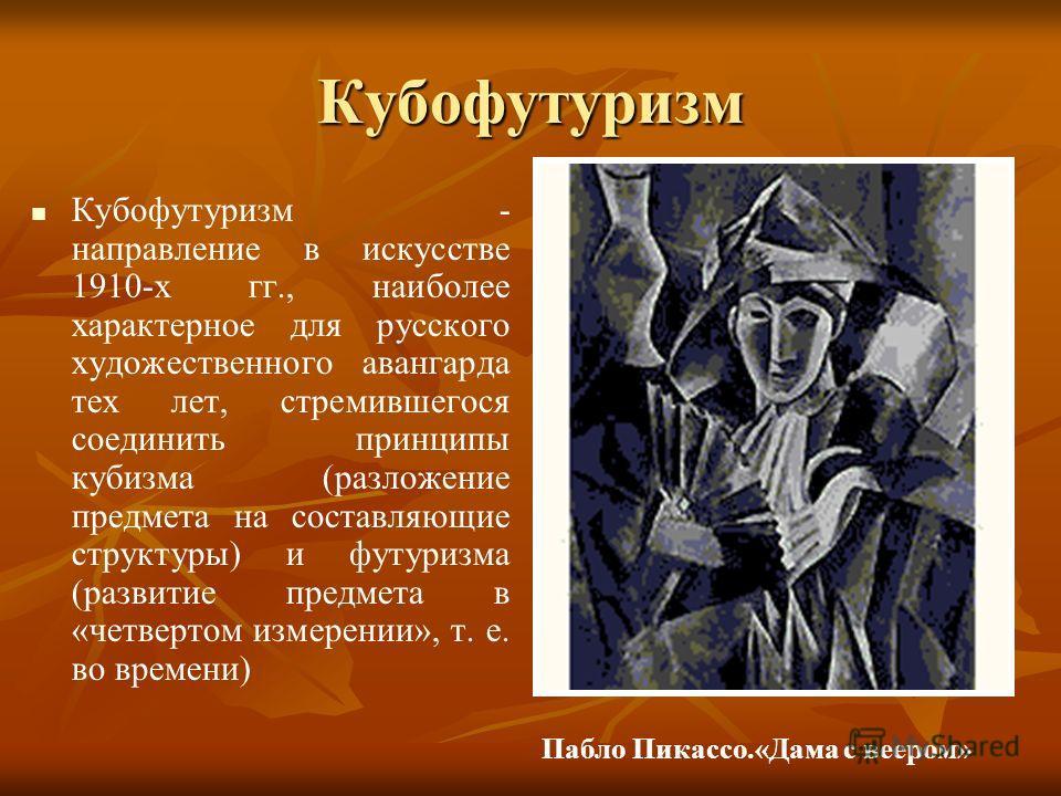 Кубофутуризм Кубофутуризм - направление в искусстве 1910-х гг., наиболее характерное для русского художественного авангарда тех лет, стремившегося соединить принципы кубизма (разложение предмета на составляющие структуры) и футуризма (развитие предме