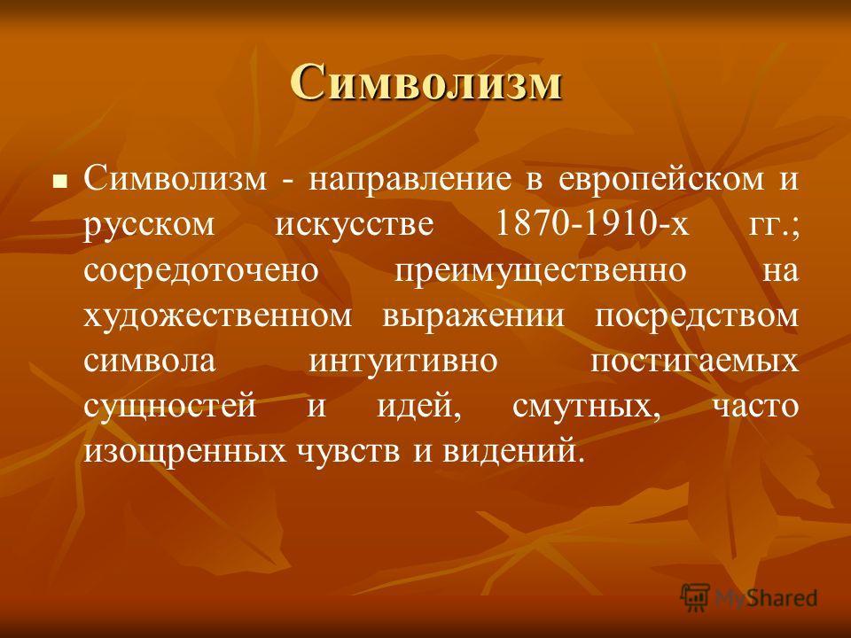 Символизм Символизм - направление в европейском и русском искусстве 1870-1910-х гг.; сосредоточено преимущественно на художественном выражении посредством символа интуитивно постигаемых сущностей и идей, смутных, часто изощренных чувств и видений.