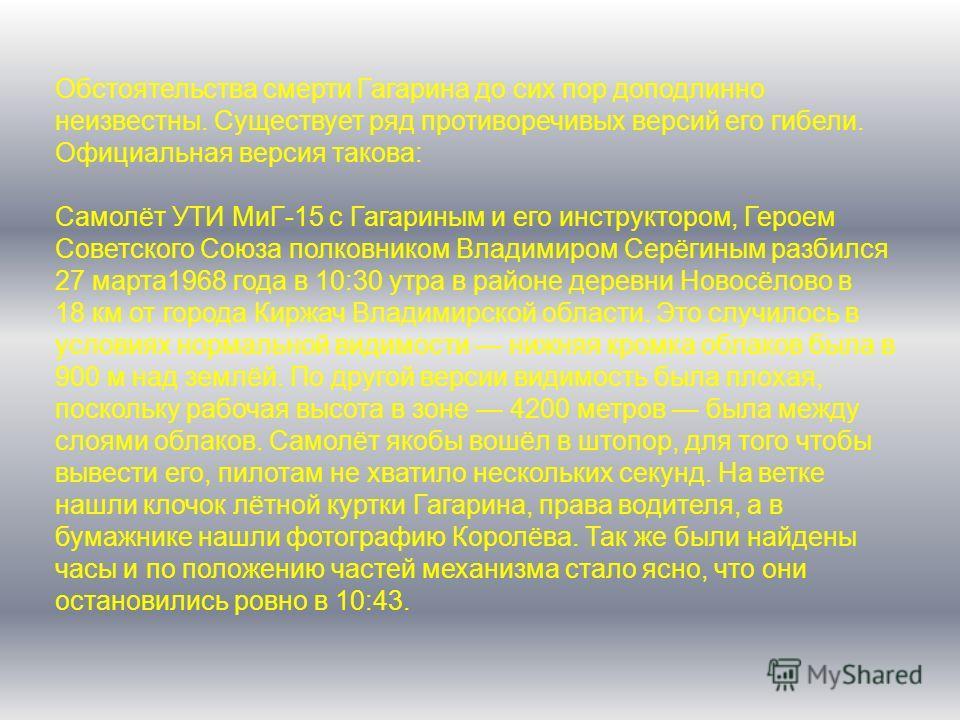 Обстоятельства смерти Гагарина до сих пор доподлинно неизвестны. Существует ряд противоречивых версий его гибели. Официальная версия такова: Самолёт УТИ МиГ-15 с Гагариным и его инструктором, Героем Советского Союза полковником Владимиром Серёгиным р