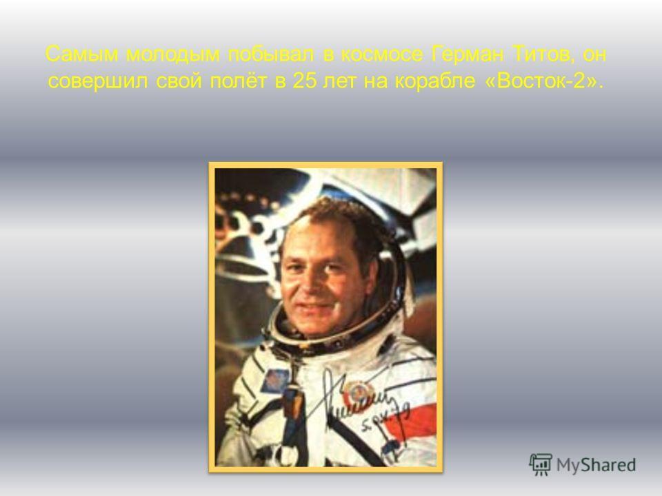 Самым молодым побывал в космосе Герман Титов, он совершил свой полёт в 25 лет на корабле «Восток-2».