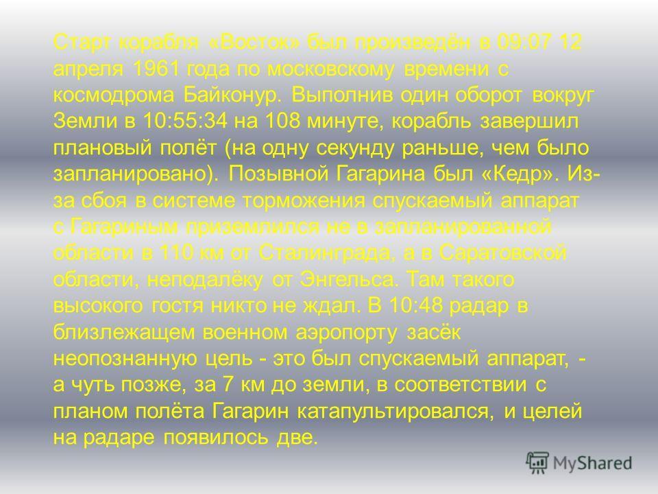 Старт корабля «Восток» был произведён в 09:07 12 апреля 1961 года по московскому времени с космодрома Байконур. Выполнив один оборот вокруг Земли в 10:55:34 на 108 минуте, корабль завершил плановый полёт (на одну секунду раньше, чем было запланирован