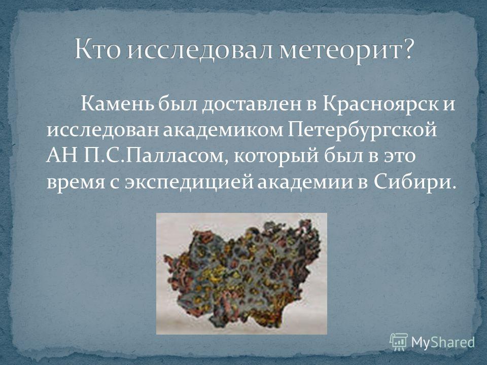 Камень был доставлен в Красноярск и исследован академиком Петербургской АН П.С.Палласом, который был в это время с экспедицией академии в Сибири.