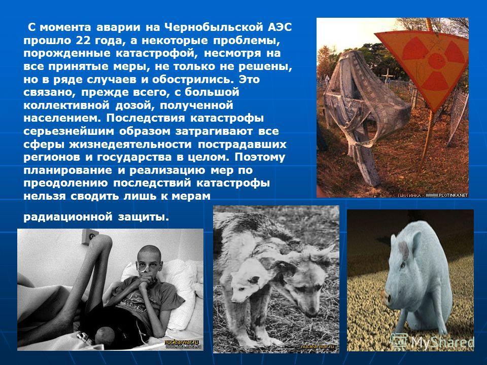 C момента аварии на Чернобыльской АЭС прошло 22 года, а некоторые проблемы, порожденные катастрофой, несмотря на все принятые меры, не только не решены, но в ряде случаев и обострились. Это связано, прежде всего, с большой коллективной дозой, получен
