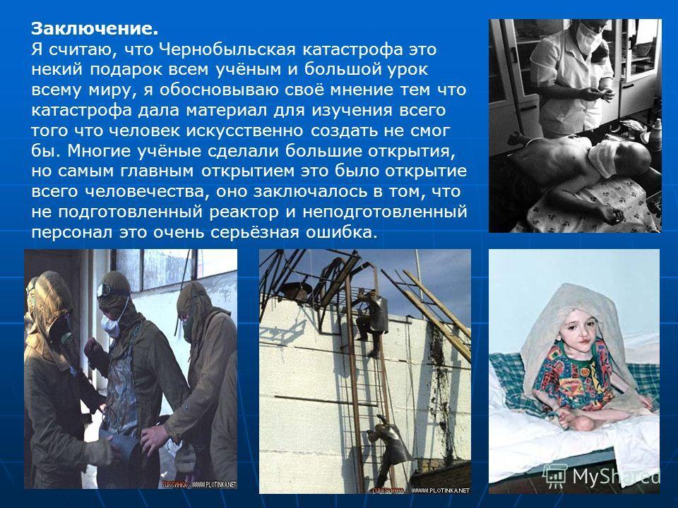 Заключение. Я считаю, что Чернобыльская катастрофа это некий подарок всем учёным и большой урок всему миру, я обосновываю своё мнение тем что катастрофа дала материал для изучения всего того что человек искусственно создать не смог бы. Многие учёные