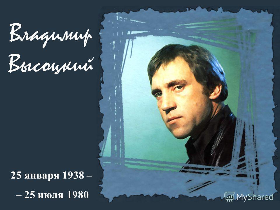Владимир Высоцкий 25 января 1938 – – 25 июля 1980