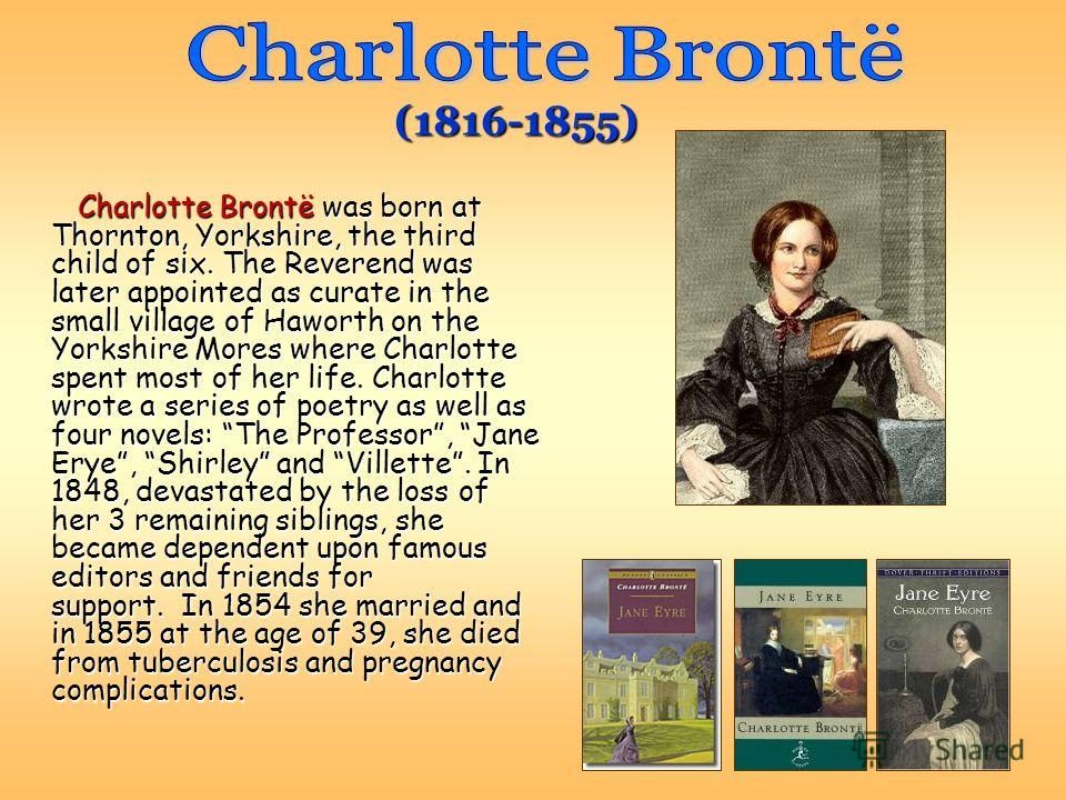 Charlotte Brontë was born at Thornton, Yorkshire, the third child of six. The Reverend was later appointed as curate in the small village of Haworth on the Yorkshire Mores where Charlotte spent most of her life. Charlotte wrote a series of poetry as