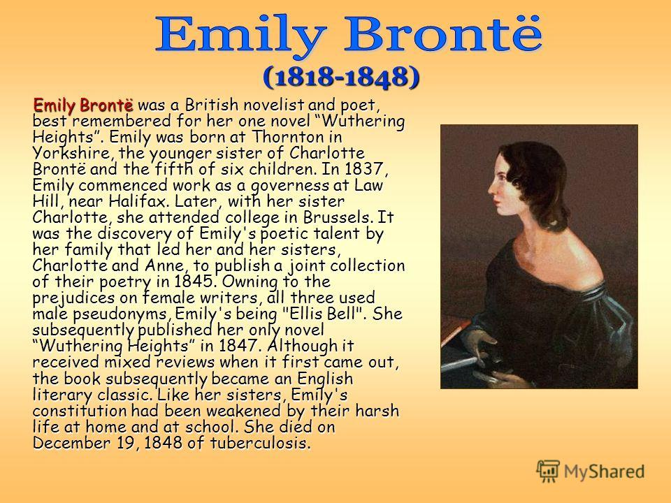 Emily Brontë was a British novelist and poet, best remembered for her one novel Wuthering Heights. Emily was born at Thornton in Yorkshire, the younger sister of Charlotte Brontë and the fifth of six children. In 1837, Emily commenced work as a gover