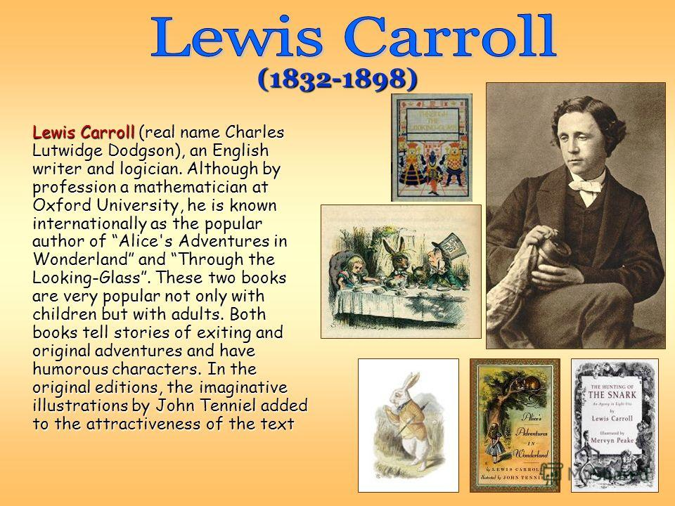 Lewis Carroll (real name Charles Lutwidge Dodgson), an English writer and logician. Although by profession a mathematician at Oxford University, he is known internationally as the popular author of Alice's Adventures in Wonderland and Through the Loo