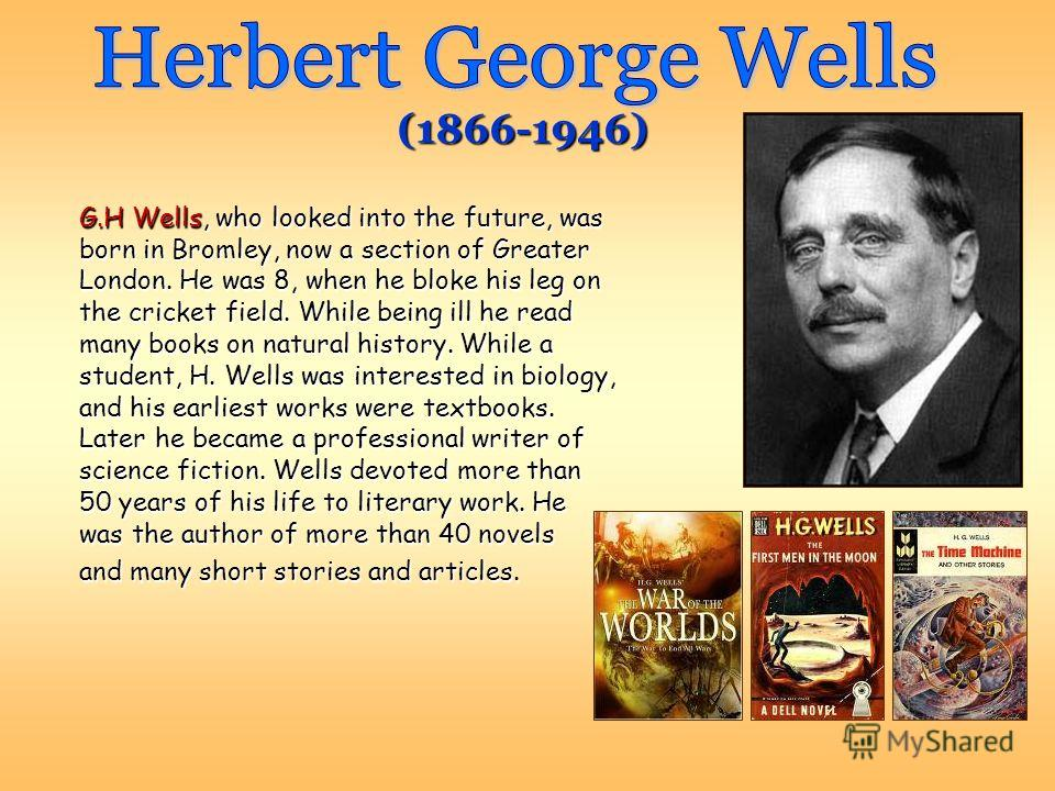 G.H Wells, who looked into the future, was born in Bromley, now a section of Greater London. He was 8, when he bloke his leg on the cricket field. While being ill he read many books on natural history. While a student, H. Wells was interested in biol