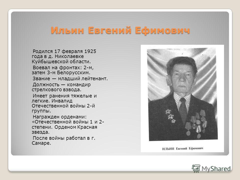 Ильин Евгений Ефимович Родился 17 февраля 1925 года в д. Николаевке Куйбышевской области. Воевал на фронтах: 2-м, затем 3-м Белорусским. Звание младший лейтенант. Должность командир стрелкового взвода. Имеет ранения тяжелые и легкие. Инвалид Отечеств