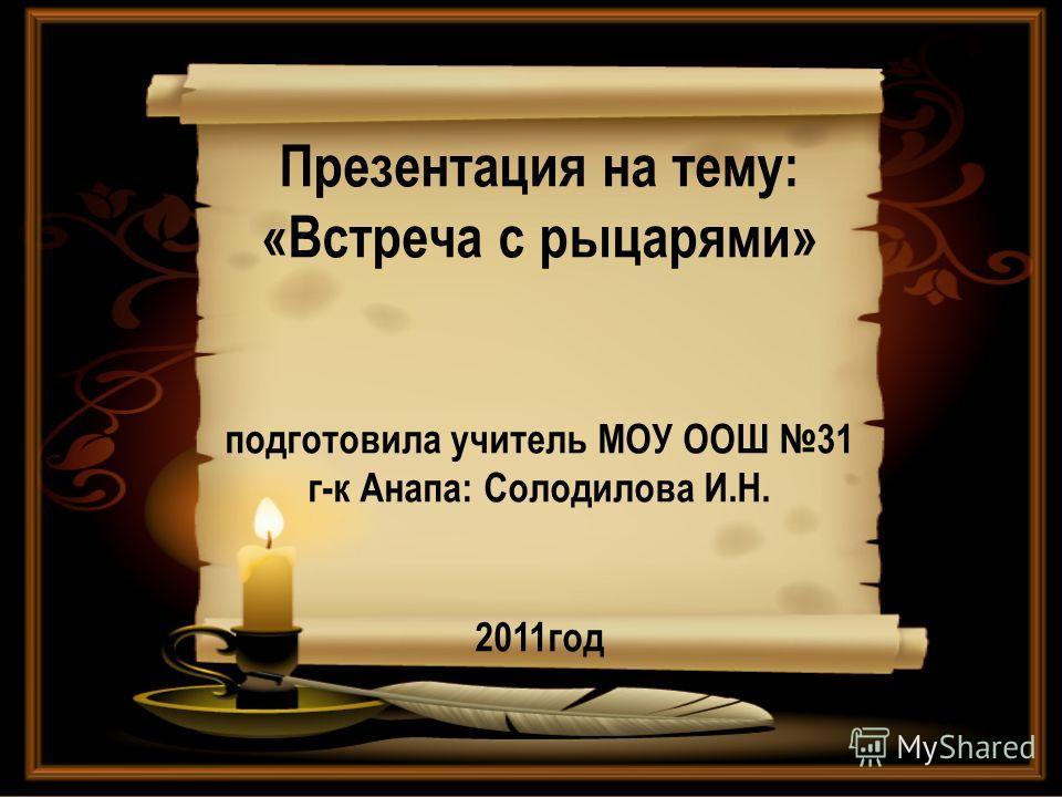 Презентация на тему: «Встреча с рыцарями» подготовила учитель МОУ ООШ 31 г-к Анапа: Солодилова И.Н. 2011год