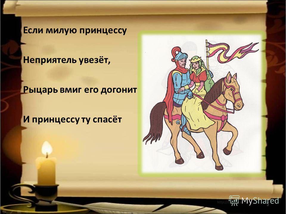 Если милую принцессу Неприятель увезёт, Рыцарь вмиг его догонит И принцессу ту спасёт 5
