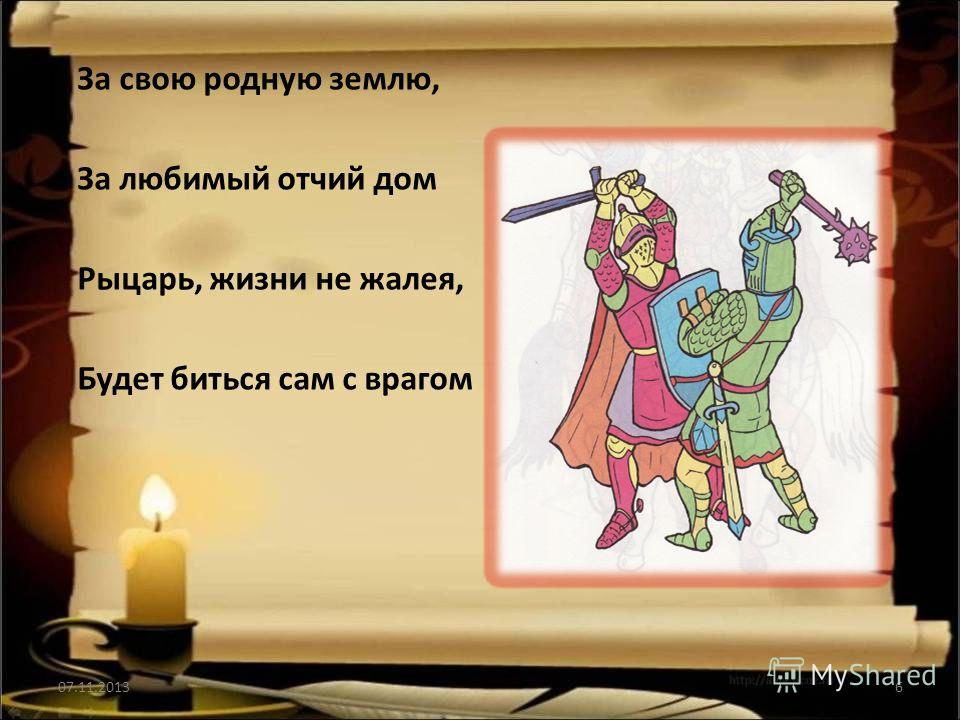 За свою родную землю, За любимый отчий дом Рыцарь, жизни не жалея, Будет биться сам с врагом 07.11.20136