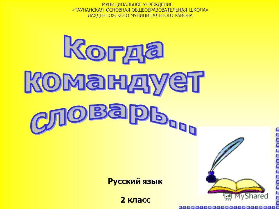 Русский язык 2 класс МУНИЦИПАЛЬНОЕ УЧРЕЖДЕНИЕ «ТАУНАНСКАЯ ОСНОВНАЯ ОБЩЕОБРАЗОВАТЕЛЬНАЯ ШКОЛА» ЛАХДЕНПОХСКОГО МУНИЦИПАЛЬНОГО РАЙОНА