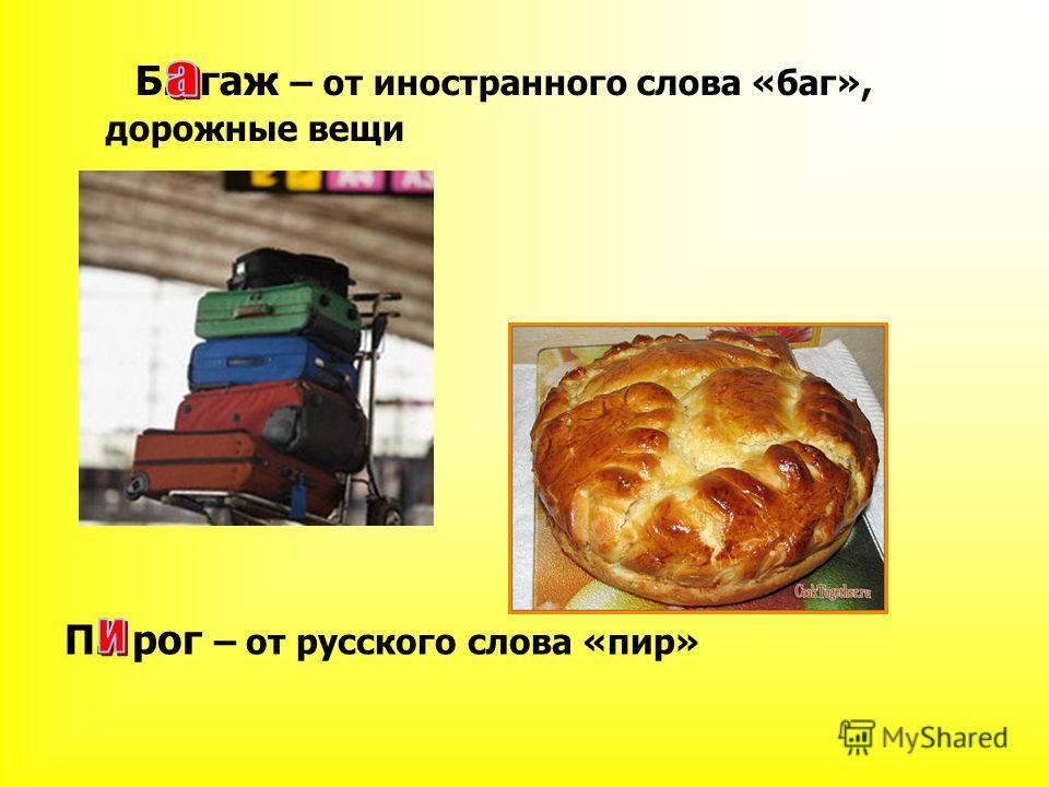 Б. гаж – от иностранного слова «баг», дорожные вещи П. рог – от русского слова «пир»