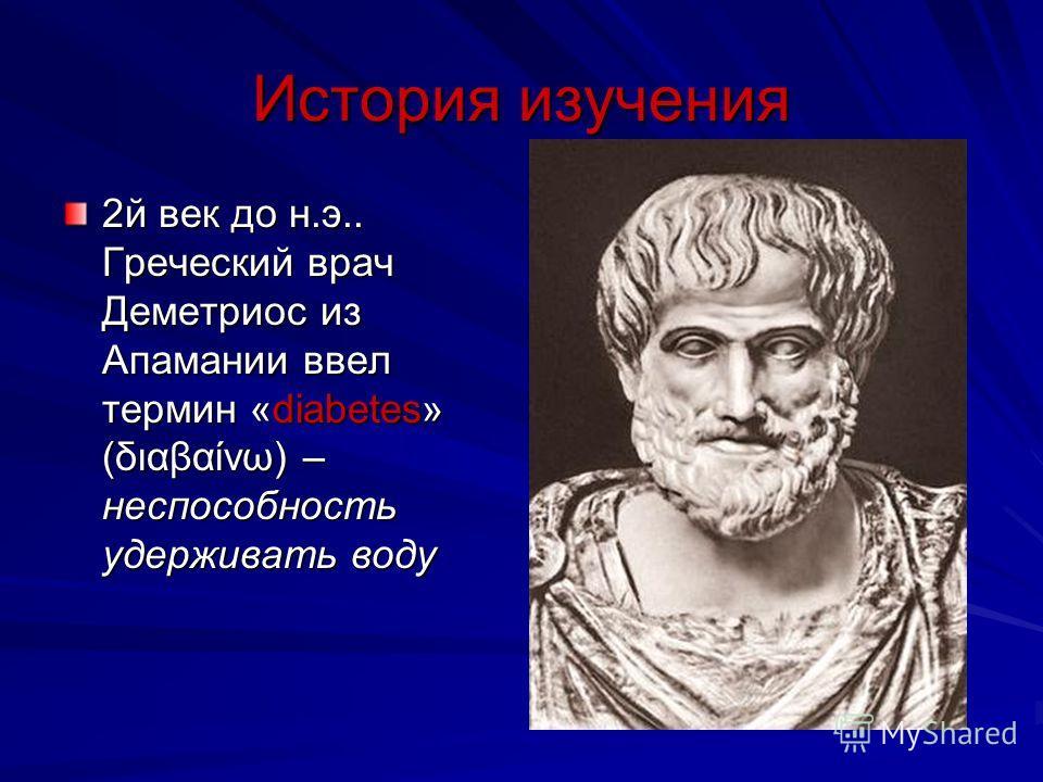 История изучения 2й век до н.э.. Греческий врач Деметриос из Апамании ввел термин «diabetes» (διαβαίνω) – неспособность удерживать воду