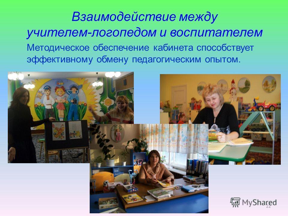 Взаимодействие между учителем-логопедом и воспитателем Методическое обеспечение кабинета способствует эффективному обмену педагогическим опытом. 22