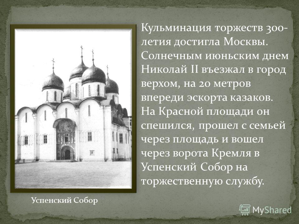 Кульминация торжеств 300- летия достигла Москвы. Солнечным июньским днем Николай II въезжал в город верхом, на 20 метров впереди эскорта казаков. На Красной площади он спешился, прошел с семьей через площадь и вошел через ворота Кремля в Успенский Со