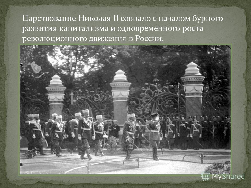 Царствование Николая II совпало с началом бурного развития капитализма и одновременного роста революционного движения в России.