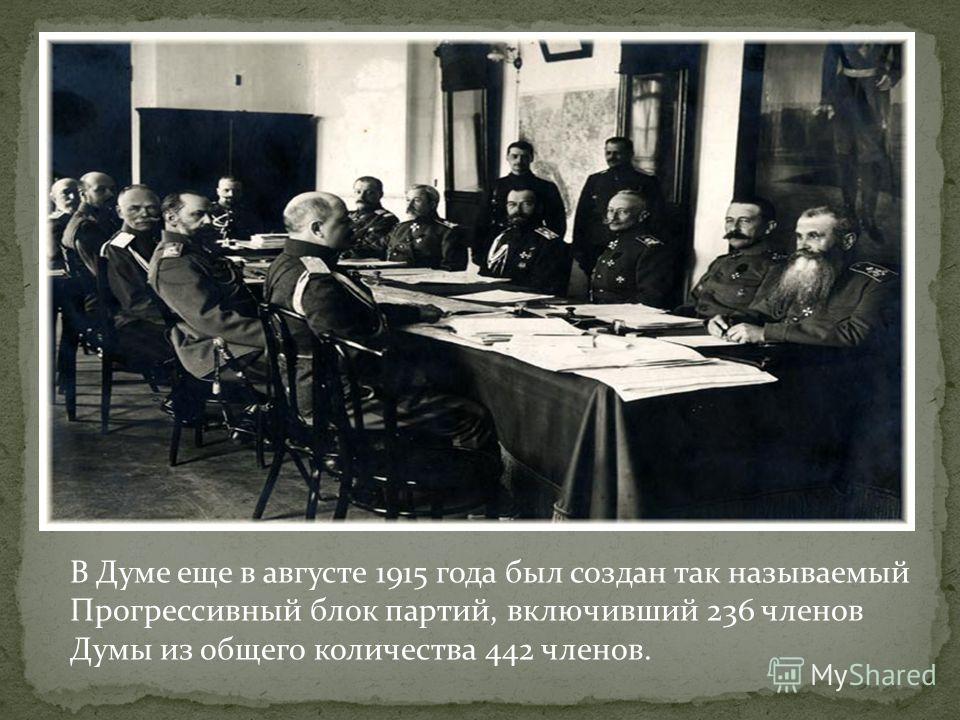 В Думе еще в августе 1915 года был создан так называемый Прогрессивный блок партий, включивший 236 членов Думы из общего количества 442 членов.