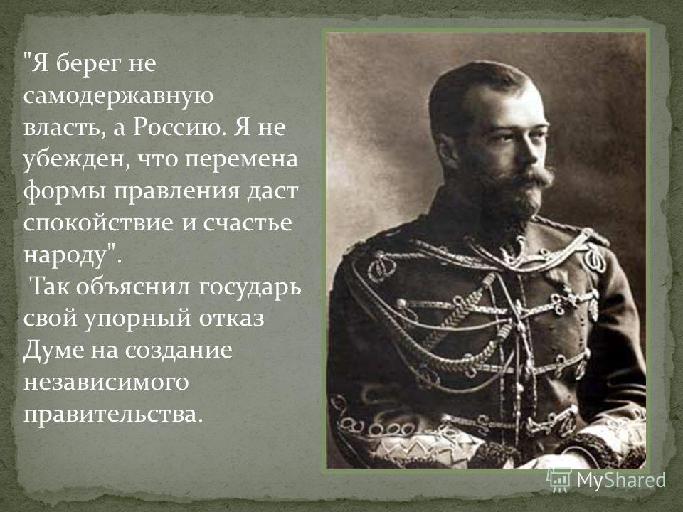 Я берег не самодержавную власть, а Россию. Я не убежден, что перемена формы правления даст спокойствие и счастье народу. Так объяснил государь свой упорный отказ Думе на создание независимого правительства.