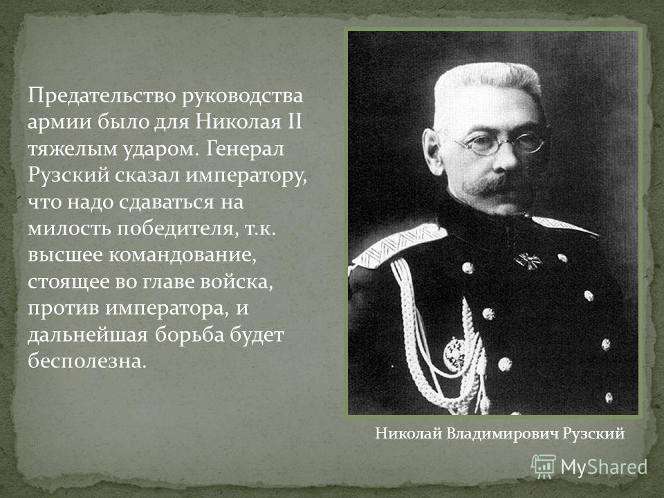 Предательство руководства армии было для Николая II тяжелым ударом. Генерал Рузский сказал императору, что надо сдаваться на милость победителя, т.к. высшее командование, стоящее во главе войска, против императора, и дальнейшая борьба будет бесполезн