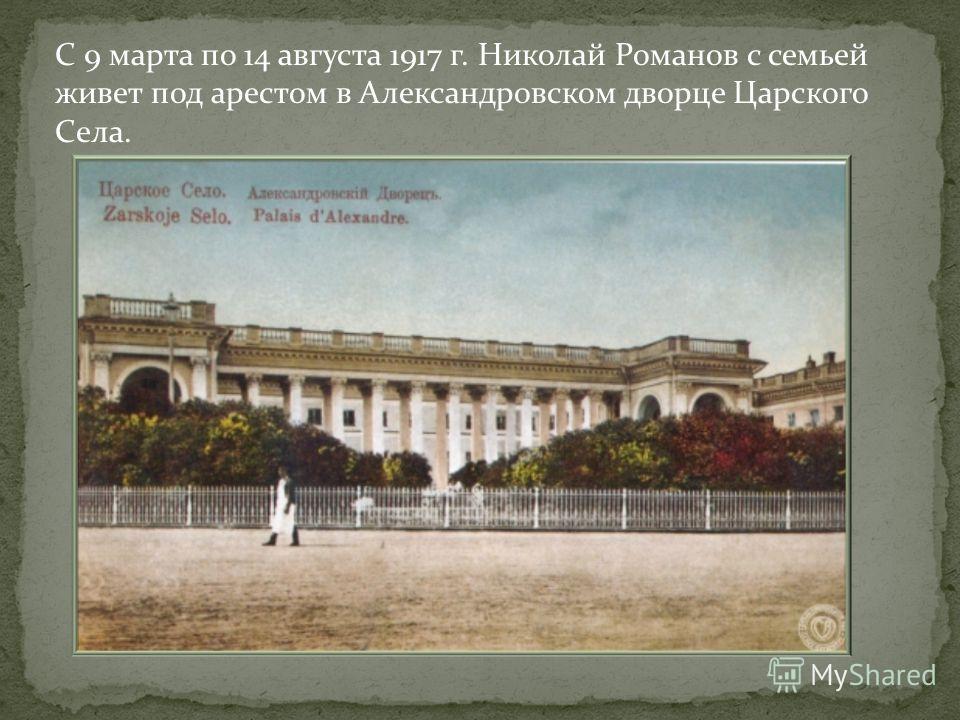 С 9 марта по 14 августа 1917 г. Николай Романов с семьей живет под арестом в Александровском дворце Царского Села.