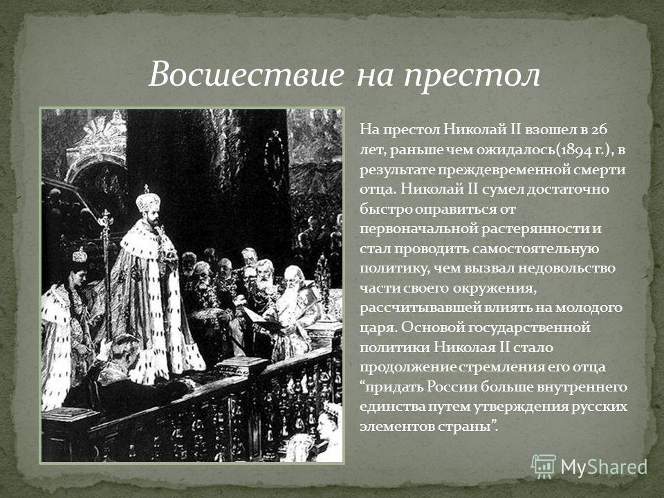На престол Николай II взошел в 26 лет, раньше чем ожидалось(1894 г.), в результате преждевременной смерти отца. Николай II сумел достаточно быстро оправиться от первоначальной растерянности и стал проводить самостоятельную политику, чем вызвал недово