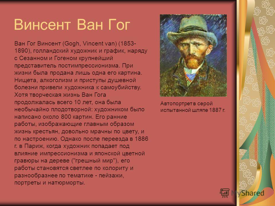 Винсент Ван Гог Ван Гог Винсент (Gogh, Vincent van) (1853- 1890), голландский художник и график, наряду с Сезанном и Гогеном крупнейший представитель постимпрессионизма. При жизни была продана лишь одна его картина. Нищета, алкоголизм и приступы душе