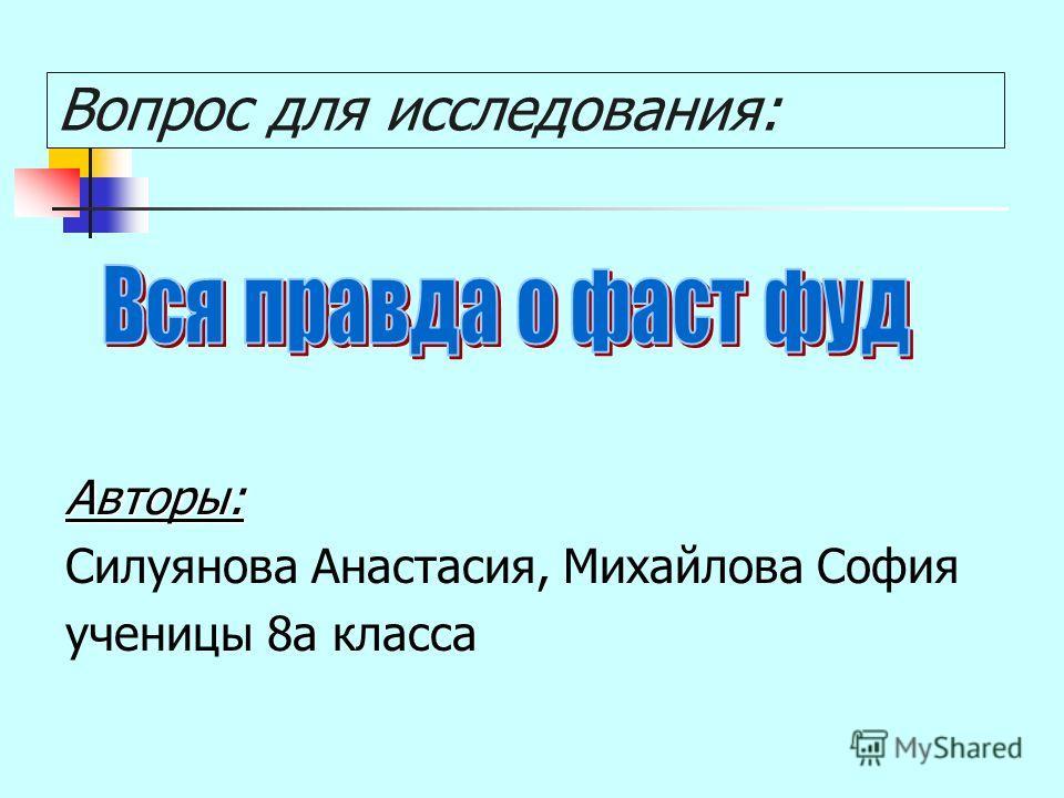 Вопрос для исследования: Авторы: Силуянова Анастасия, Михайлова София ученицы 8а класса