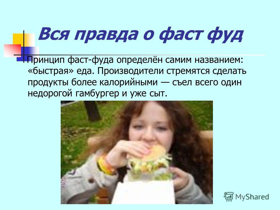 Вся правда о фаст фуд Принцип фаст-фуда определён самим названием: «быстрая» еда. Производители стремятся сделать продукты более калорийными съел всего один недорогой гамбургер и уже сыт.