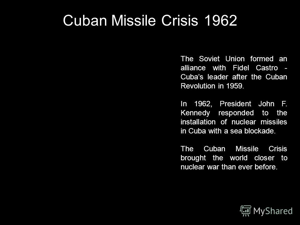 Cuban Missile Crisis 1962 The Soviet Union formed an alliance with Fidel Castro - Cubas leader after the Cuban Revolution in 1959. In 1962, President John F. Kennedy responded to the installation of nuclear missiles in Cuba with a sea blockade. The C