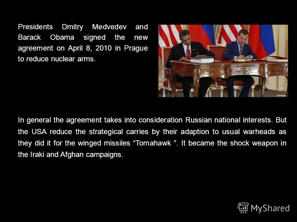 Presidents Dmitry Medvedev and Barack Obama signed the new agreement on April 8, 2010 in Prague to reduce nuclear arms. In general the agreement takes into consideration Russian national interests. But the USA reduce the strategical carries by their