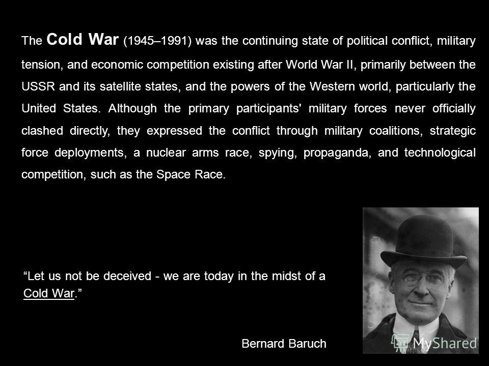 Let us not be deceived - we are today in the midst of a Cold War. Bernard Baruch The Cold War (1945–1991) was the continuing state of political conflict, military tension, and economic competition existing after World War II, primarily between the US
