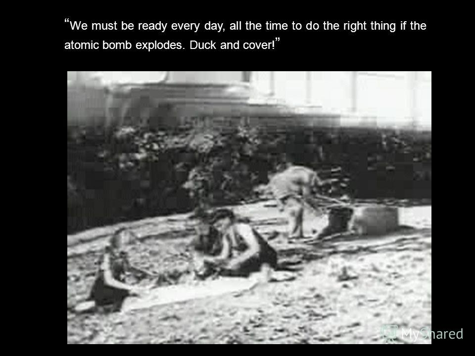 We must be ready every day, all the time to do the right thing if the atomic bomb explodes. Duck and cover!