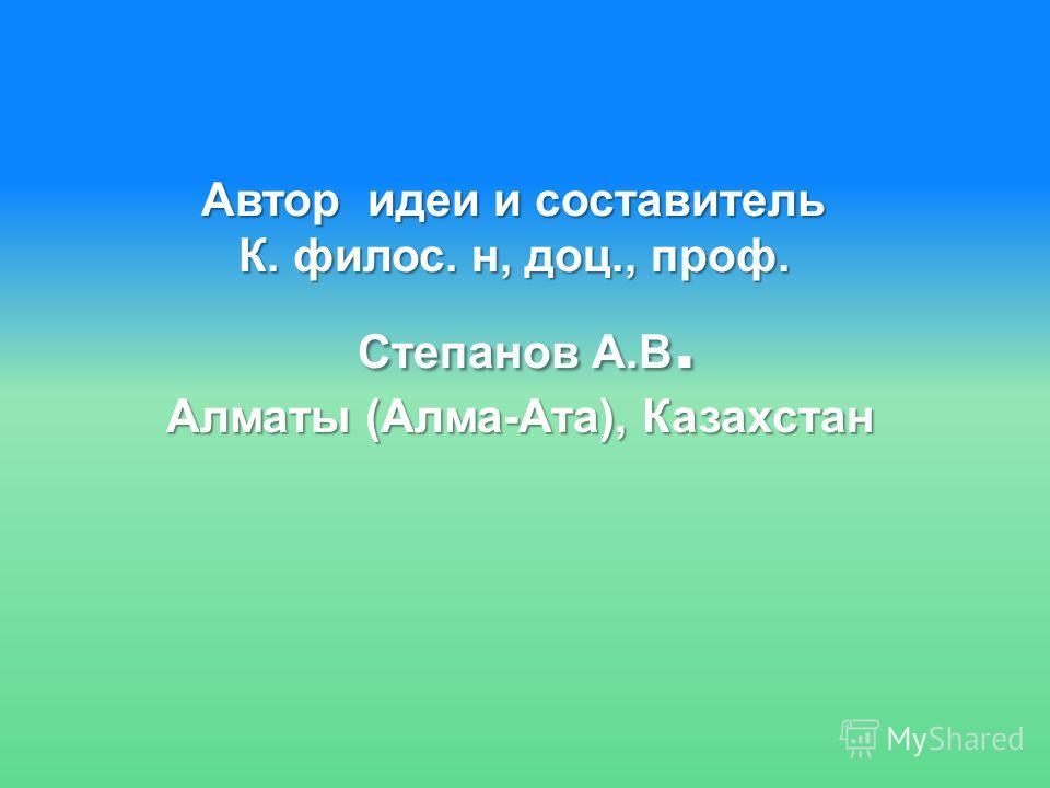 Автор идеи и составитель К. филос. н, доц., проф. Степанов А.В. Алматы (Алма-Ата), Казахстан